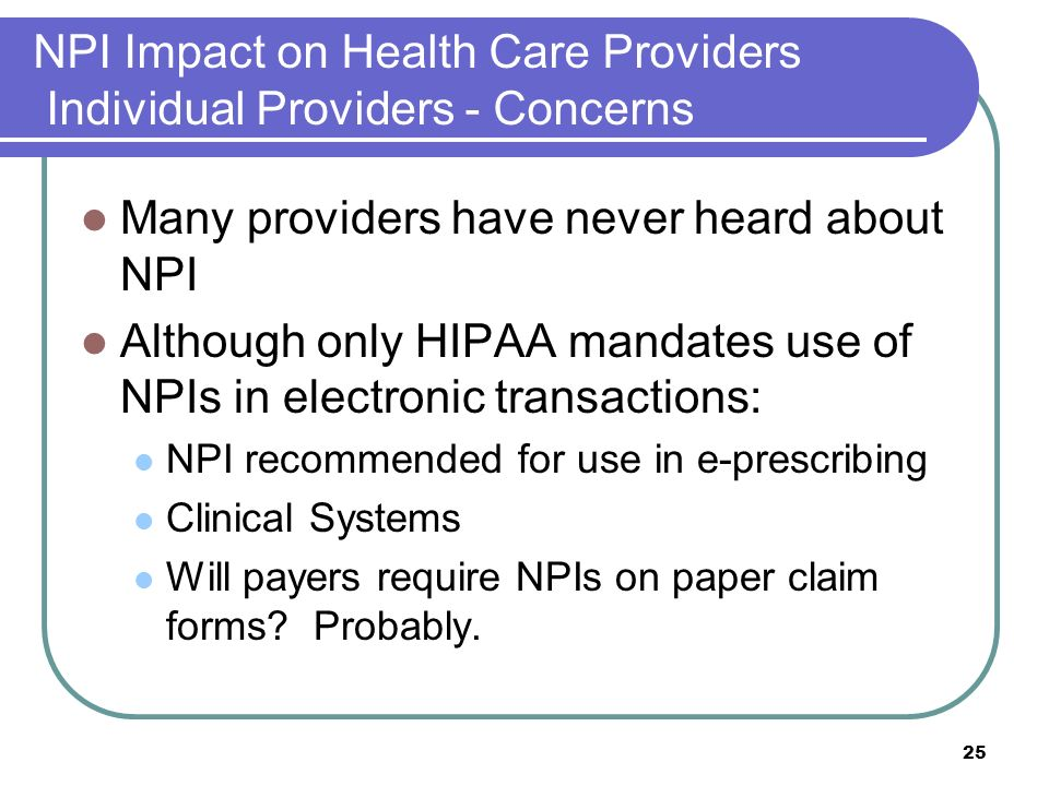 25 NPI Impact on Health Care Providers Individual Providers - Concerns Many providers have never heard about NPI Although only HIPAA mandates use of NPIs in electronic transactions: NPI recommended for use in e-prescribing Clinical Systems Will payers require NPIs on paper claim forms.
