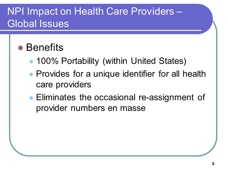 3 NPI Impact on Health Care Providers – Global Issues Benefits 100% Portability (within United States) Provides for a unique identifier for all health care providers Eliminates the occasional re-assignment of provider numbers en masse