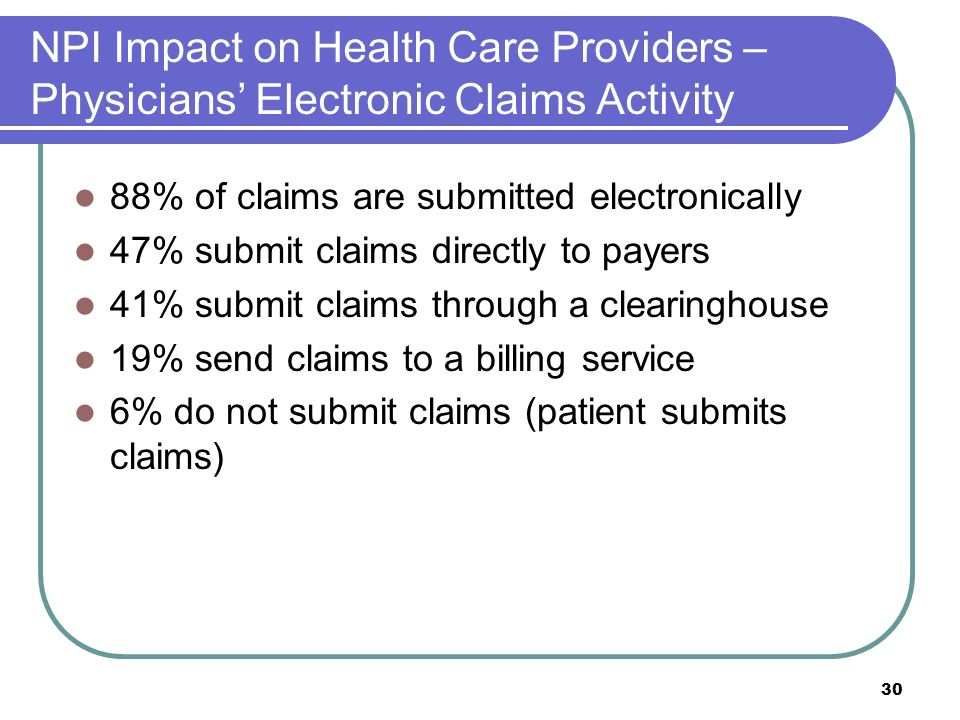 30 NPI Impact on Health Care Providers – Physicians Electronic Claims Activity 88% of claims are submitted electronically 47% submit claims directly to payers 41% submit claims through a clearinghouse 19% send claims to a billing service 6% do not submit claims (patient submits claims)