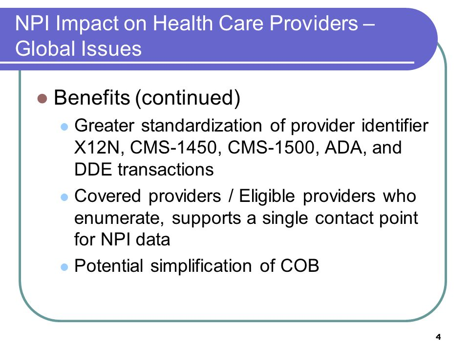 4 NPI Impact on Health Care Providers – Global Issues Benefits (continued) Greater standardization of provider identifier X12N, CMS-1450, CMS-1500, ADA, and DDE transactions Covered providers / Eligible providers who enumerate, supports a single contact point for NPI data Potential simplification of COB