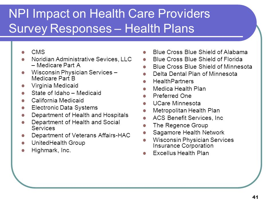 41 NPI Impact on Health Care Providers Survey Responses – Health Plans CMS Noridian Administrative Sevices, LLC – Medicare Part A Wisconsin Physician Services – Medicare Part B Virginia Medicaid State of Idaho – Medicaid California Medicaid Electronic Data Systems Department of Health and Hospitals Department of Health and Social Services Department of Veterans Affairs-HAC UnitedHealth Group Highmark, Inc.
