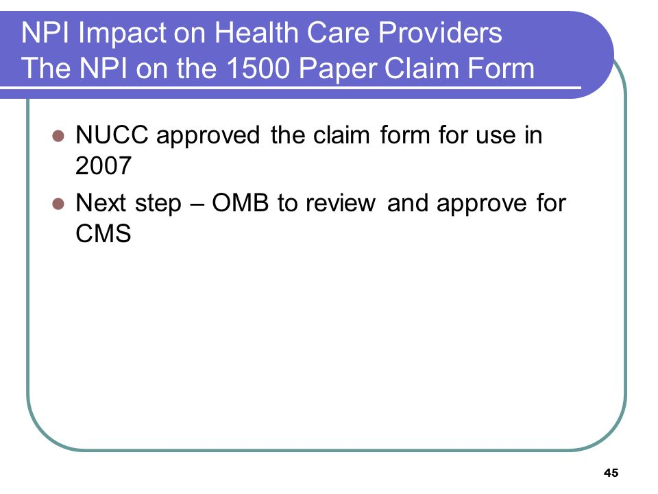 45 NPI Impact on Health Care Providers The NPI on the 1500 Paper Claim Form NUCC approved the claim form for use in 2007 Next step – OMB to review and approve for CMS