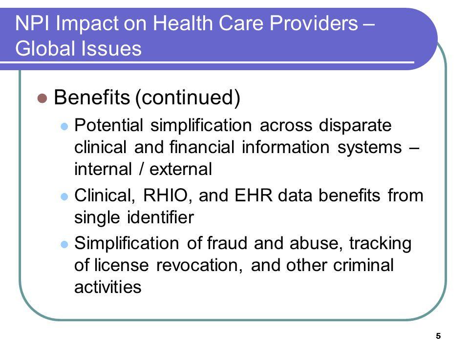 5 NPI Impact on Health Care Providers – Global Issues Benefits (continued) Potential simplification across disparate clinical and financial information systems – internal / external Clinical, RHIO, and EHR data benefits from single identifier Simplification of fraud and abuse, tracking of license revocation, and other criminal activities