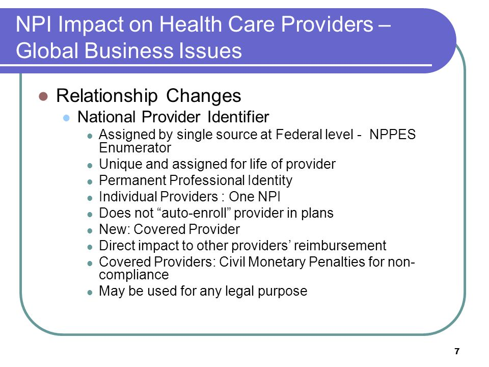 7 NPI Impact on Health Care Providers – Global Business Issues Relationship Changes National Provider Identifier Assigned by single source at Federal level - NPPES Enumerator Unique and assigned for life of provider Permanent Professional Identity Individual Providers : One NPI Does not auto-enroll provider in plans New: Covered Provider Direct impact to other providers reimbursement Covered Providers: Civil Monetary Penalties for non- compliance May be used for any legal purpose