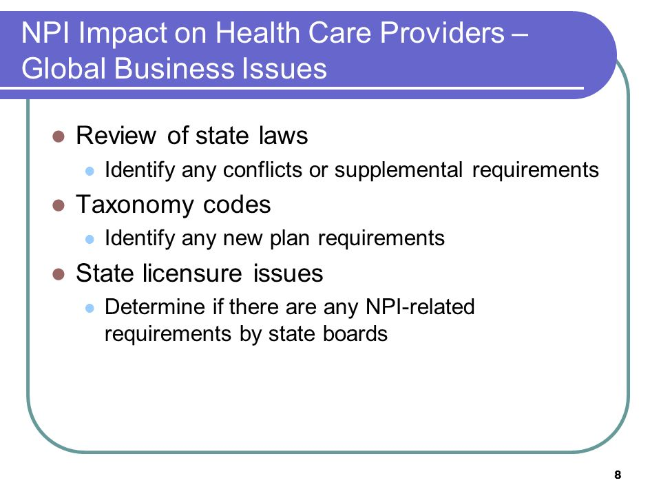 8 NPI Impact on Health Care Providers – Global Business Issues Review of state laws Identify any conflicts or supplemental requirements Taxonomy codes Identify any new plan requirements State licensure issues Determine if there are any NPI-related requirements by state boards