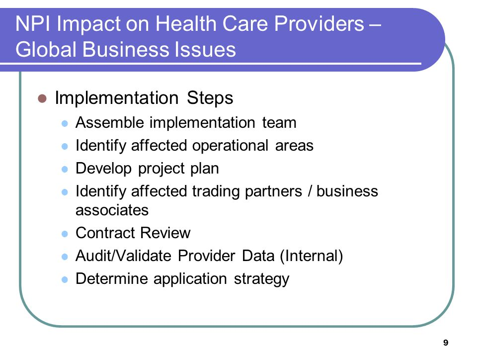 9 NPI Impact on Health Care Providers – Global Business Issues Implementation Steps Assemble implementation team Identify affected operational areas Develop project plan Identify affected trading partners / business associates Contract Review Audit/Validate Provider Data (Internal) Determine application strategy