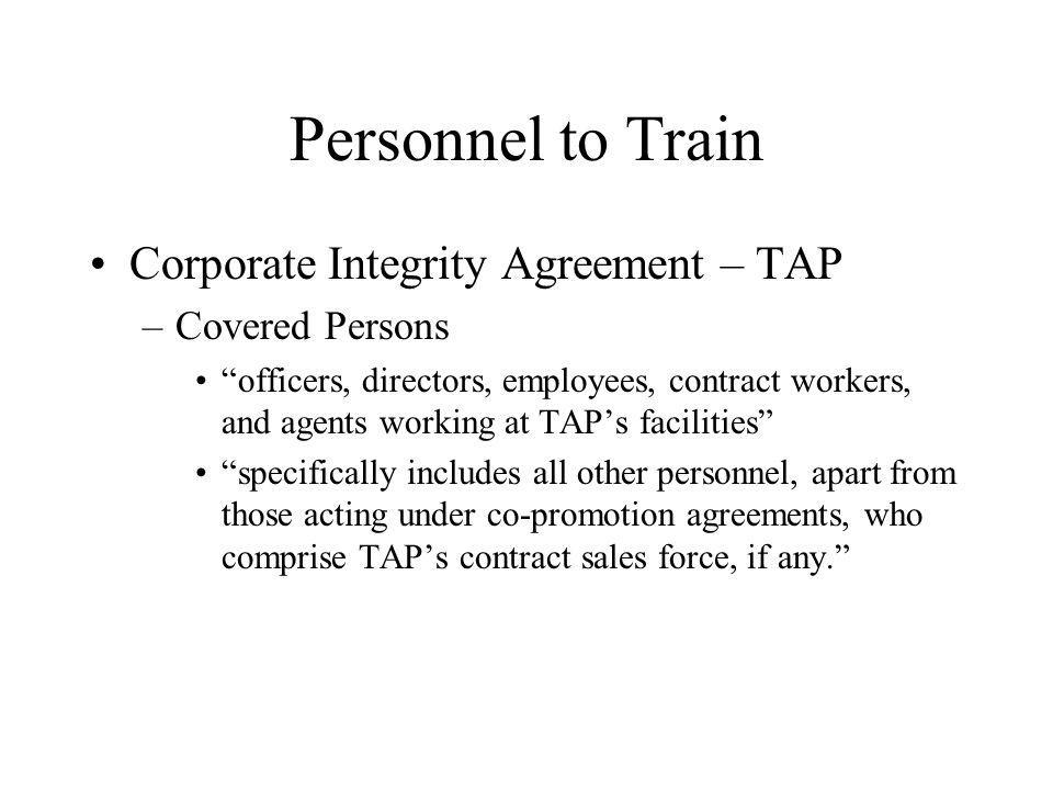 Personnel to Train Corporate Integrity Agreement – TAP –Covered Persons officers, directors, employees, contract workers, and agents working at TAPs facilities specifically includes all other personnel, apart from those acting under co-promotion agreements, who comprise TAPs contract sales force, if any.