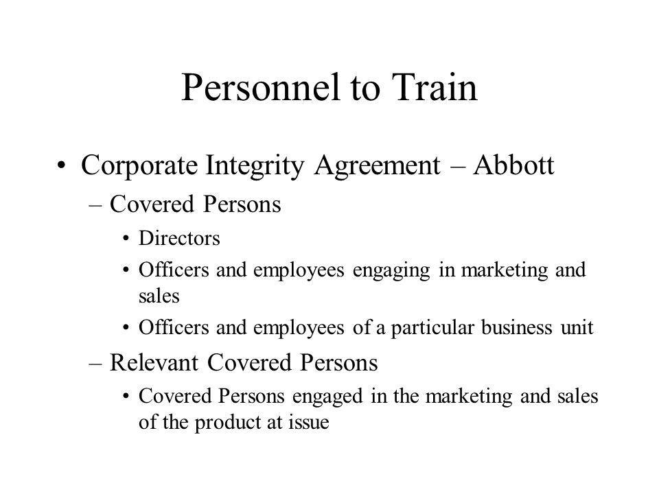 Personnel to Train Corporate Integrity Agreement – Abbott –Covered Persons Directors Officers and employees engaging in marketing and sales Officers and employees of a particular business unit –Relevant Covered Persons Covered Persons engaged in the marketing and sales of the product at issue