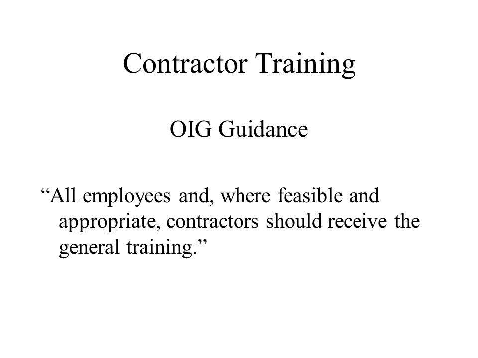 Contractor Training OIG Guidance All employees and, where feasible and appropriate, contractors should receive the general training.