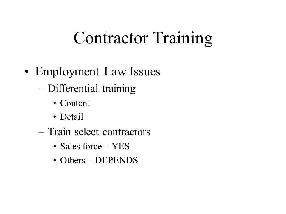 Contractor Training Employment Law Issues –Differential training Content Detail –Train select contractors Sales force – YES Others – DEPENDS