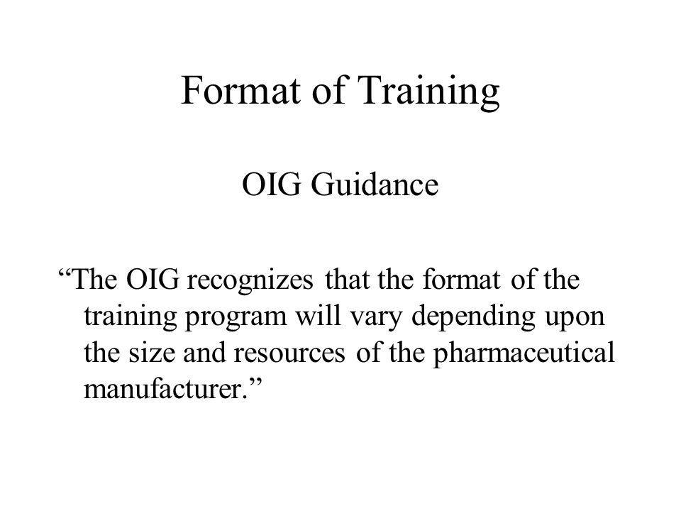 Format of Training OIG Guidance The OIG recognizes that the format of the training program will vary depending upon the size and resources of the pharmaceutical manufacturer.