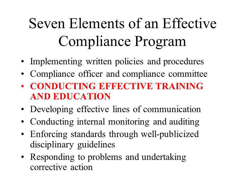 Seven Elements of an Effective Compliance Program Implementing written policies and procedures Compliance officer and compliance committee CONDUCTING EFFECTIVE TRAINING AND EDUCATION Developing effective lines of communication Conducting internal monitoring and auditing Enforcing standards through well-publicized disciplinary guidelines Responding to problems and undertaking corrective action