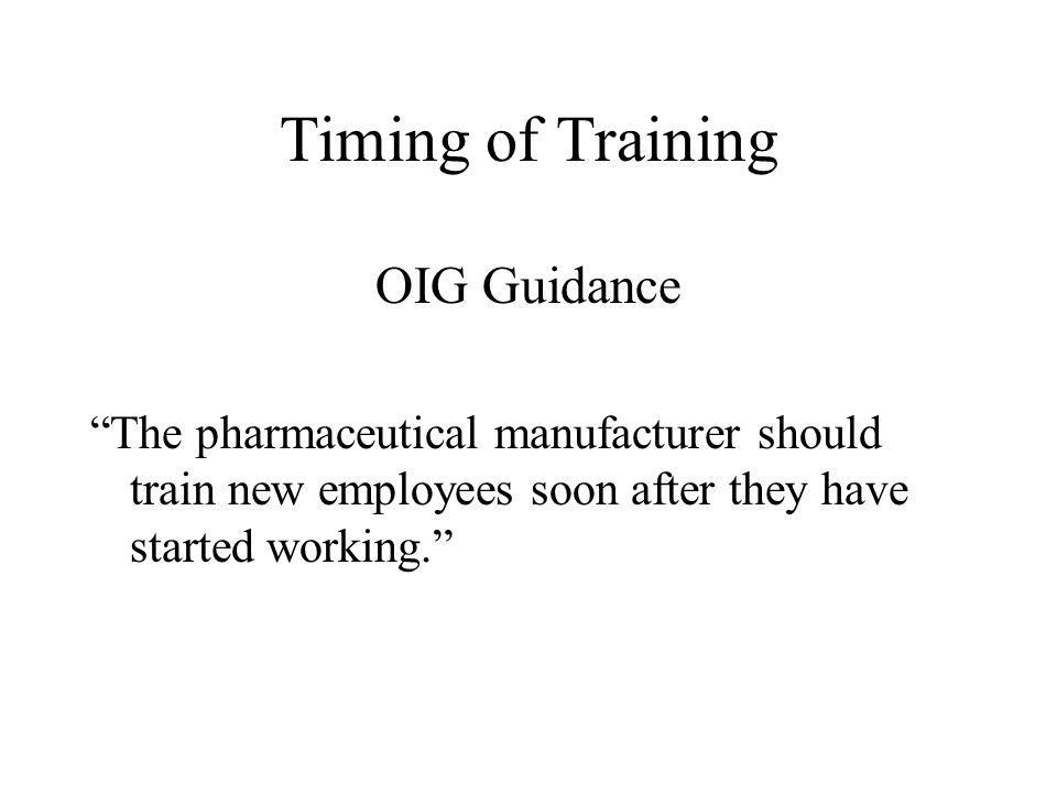 Timing of Training OIG Guidance The pharmaceutical manufacturer should train new employees soon after they have started working.