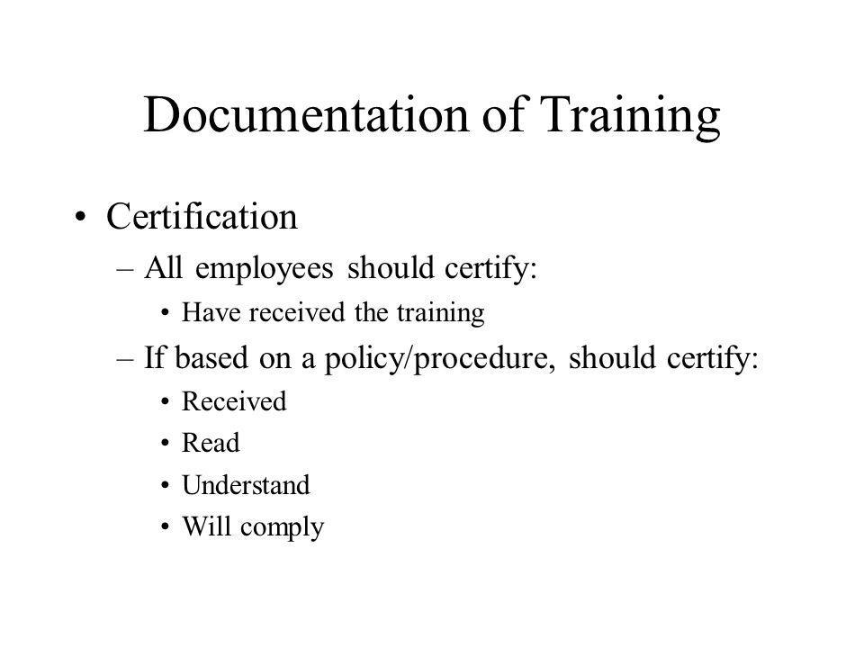 Documentation of Training Certification –All employees should certify: Have received the training –If based on a policy/procedure, should certify: Received Read Understand Will comply
