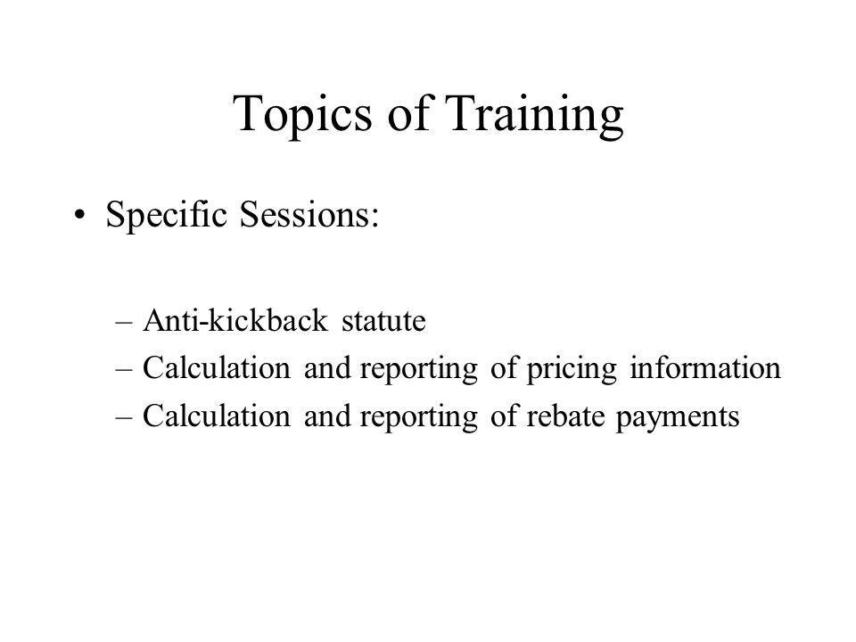 Topics of Training Specific Sessions: –Anti-kickback statute –Calculation and reporting of pricing information –Calculation and reporting of rebate payments