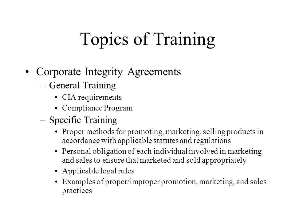 Topics of Training Corporate Integrity Agreements –General Training CIA requirements Compliance Program –Specific Training Proper methods for promoting, marketing, selling products in accordance with applicable statutes and regulations Personal obligation of each individual involved in marketing and sales to ensure that marketed and sold appropriately Applicable legal rules Examples of proper/improper promotion, marketing, and sales practices