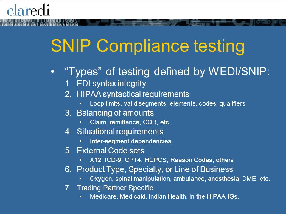SNIP Compliance testing Types of testing defined by WEDI/SNIP: 1.EDI syntax integrity 2.HIPAA syntactical requirements Loop limits, valid segments, elements, codes, qualifiers 3.Balancing of amounts Claim, remittance, COB, etc.