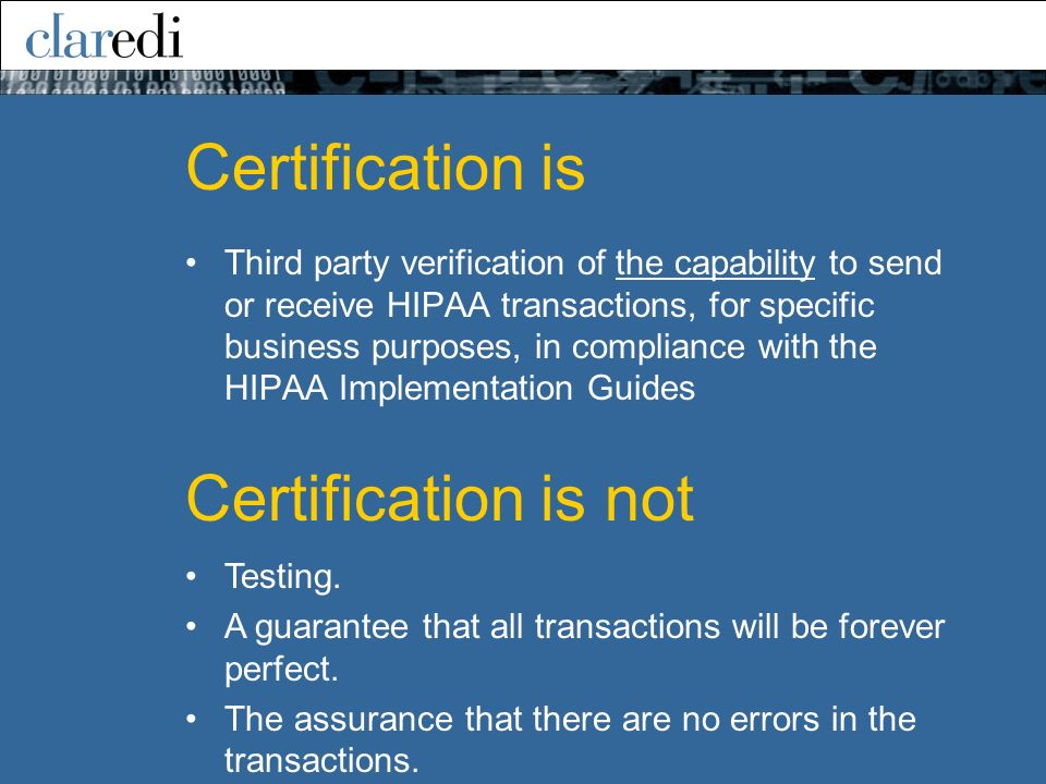 Certification is Third party verification of the capability to send or receive HIPAA transactions, for specific business purposes, in compliance with the HIPAA Implementation Guides Testing.