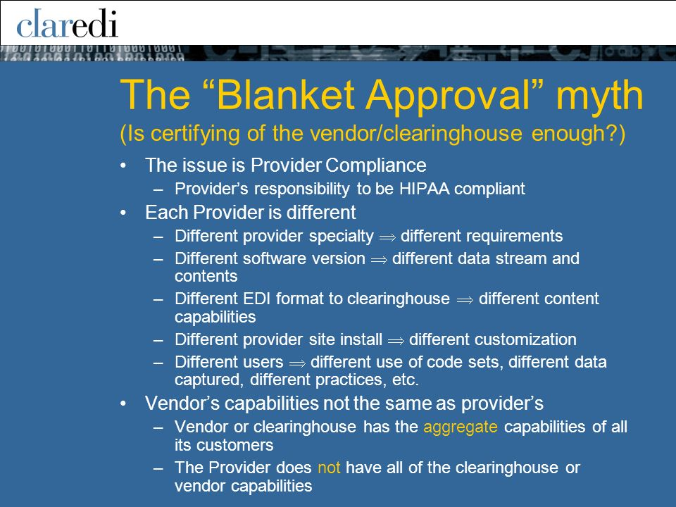 The Blanket Approval myth (Is certifying of the vendor/clearinghouse enough ) The issue is Provider Compliance –Providers responsibility to be HIPAA compliant Each Provider is different –Different provider specialty different requirements –Different software version different data stream and contents –Different EDI format to clearinghouse different content capabilities –Different provider site install different customization –Different users different use of code sets, different data captured, different practices, etc.