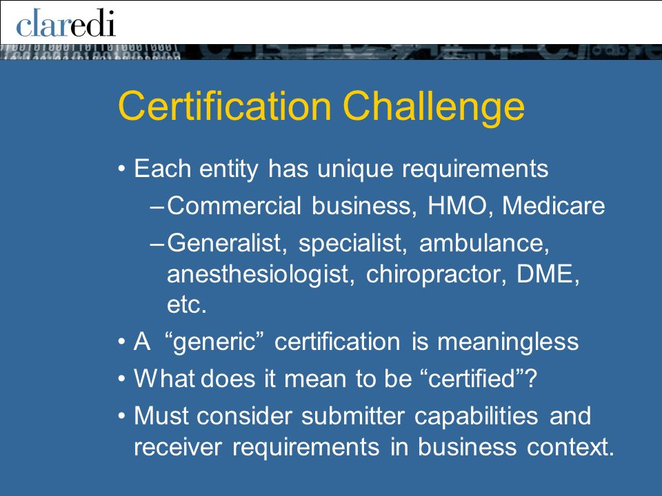 Certification Challenge Each entity has unique requirements –Commercial business, HMO, Medicare –Generalist, specialist, ambulance, anesthesiologist, chiropractor, DME, etc.