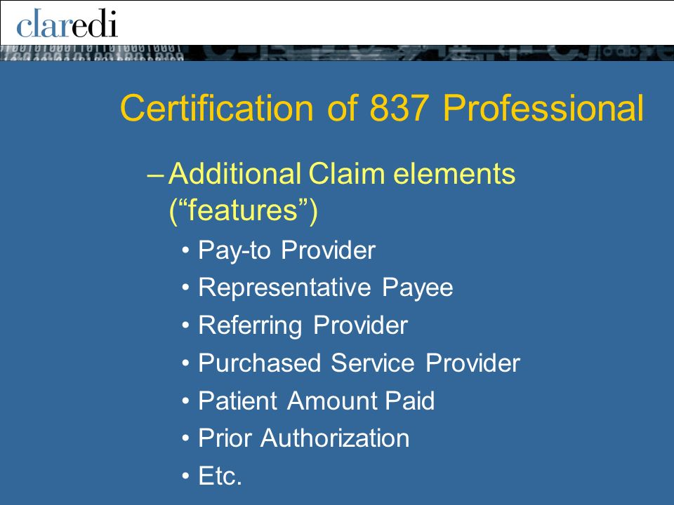 –Additional Claim elements (features) Pay-to Provider Representative Payee Referring Provider Purchased Service Provider Patient Amount Paid Prior Authorization Etc.