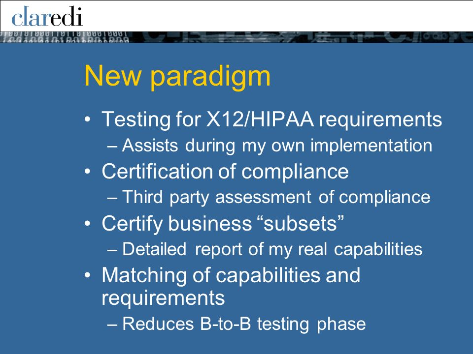 New paradigm Testing for X12/HIPAA requirements –Assists during my own implementation Certification of compliance –Third party assessment of compliance Certify business subsets –Detailed report of my real capabilities Matching of capabilities and requirements –Reduces B-to-B testing phase