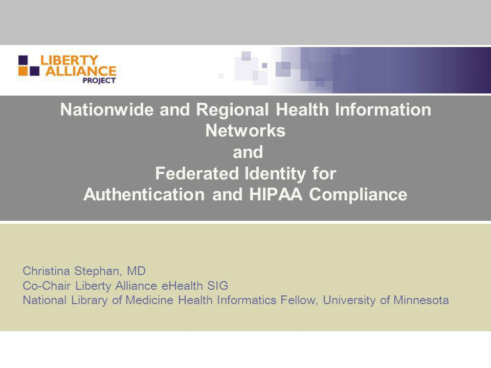 Nationwide and Regional Health Information Networks and Federated Identity for Authentication and HIPAA Compliance Christina Stephan, MD Co-Chair Liberty Alliance eHealth SIG National Library of Medicine Health Informatics Fellow, University of Minnesota