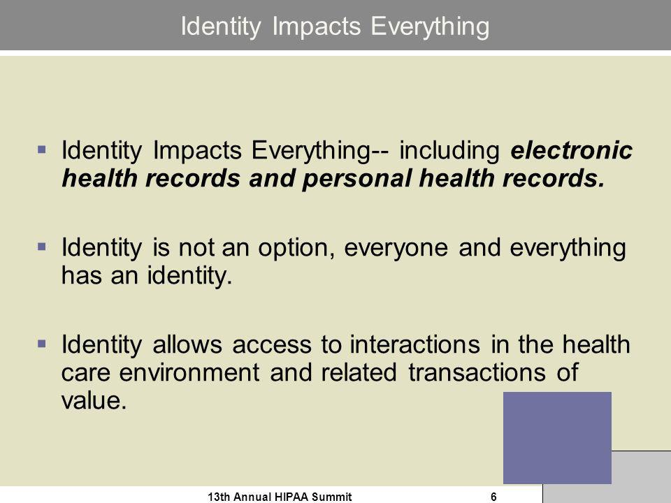 13th Annual HIPAA Summit6 Identity Impacts Everything Identity Impacts Everything-- including electronic health records and personal health records.