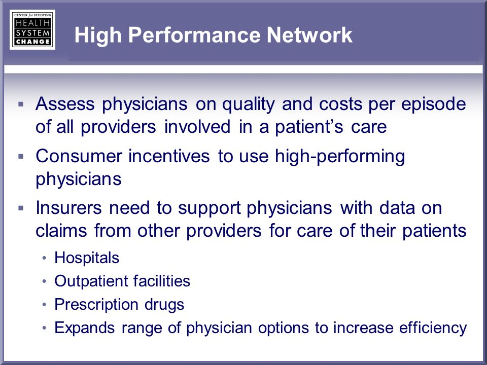 High Performance Network Assess physicians on quality and costs per episode of all providers involved in a patients care Consumer incentives to use high-performing physicians Insurers need to support physicians with data on claims from other providers for care of their patients Hospitals Outpatient facilities Prescription drugs Expands range of physician options to increase efficiency
