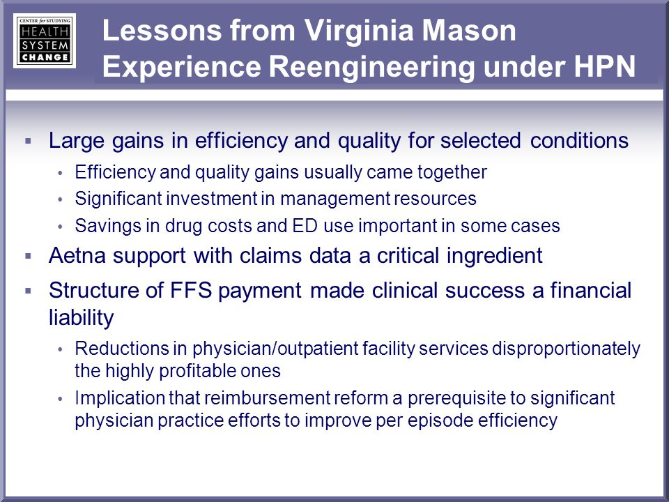 Lessons from Virginia Mason Experience Reengineering under HPN Large gains in efficiency and quality for selected conditions Efficiency and quality gains usually came together Significant investment in management resources Savings in drug costs and ED use important in some cases Aetna support with claims data a critical ingredient Structure of FFS payment made clinical success a financial liability Reductions in physician/outpatient facility services disproportionately the highly profitable ones Implication that reimbursement reform a prerequisite to significant physician practice efforts to improve per episode efficiency