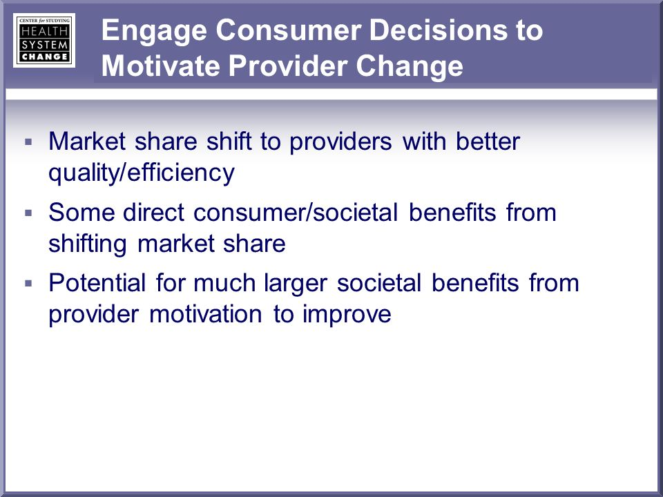 Engage Consumer Decisions to Motivate Provider Change Market share shift to providers with better quality/efficiency Some direct consumer/societal benefits from shifting market share Potential for much larger societal benefits from provider motivation to improve