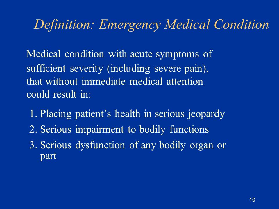 10 Definition: Emergency Medical Condition Medical condition with acute symptoms of sufficient severity (including severe pain), that without immediate medical attention could result in: 1.