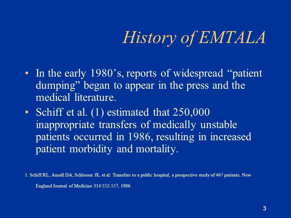 3 History of EMTALA In the early 1980s, reports of widespread patient dumping began to appear in the press and the medical literature.