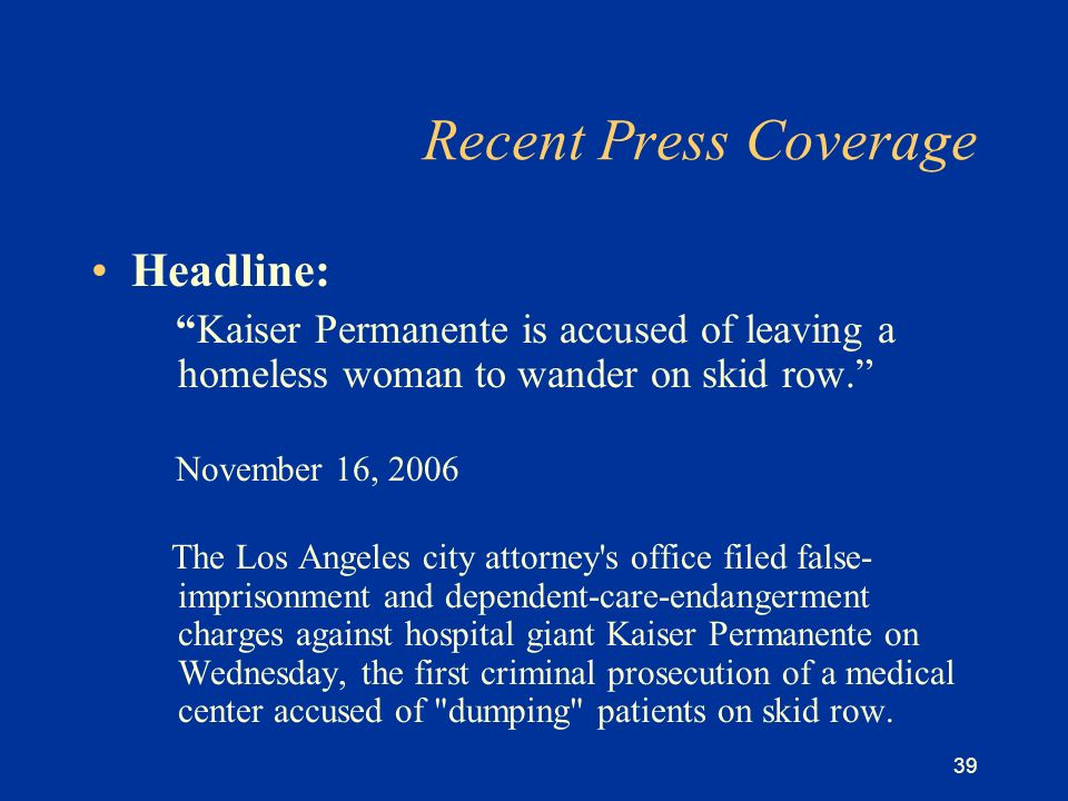 39 Recent Press Coverage Headline: Kaiser Permanente is accused of leaving a homeless woman to wander on skid row.