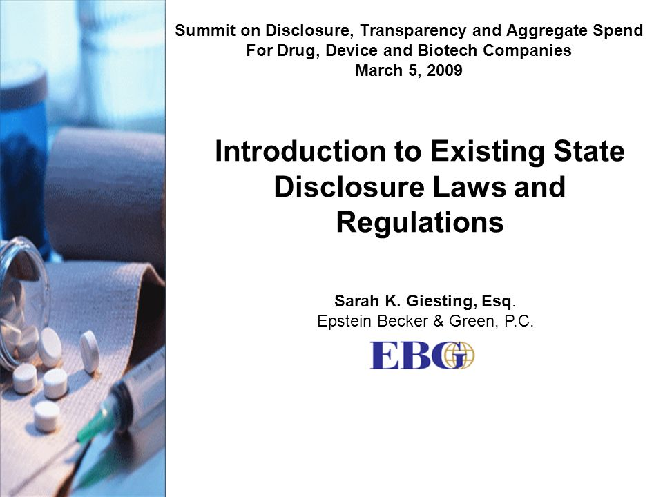 Introduction to Existing State Disclosure Laws and Regulations Summit on Disclosure, Transparency and Aggregate Spend For Drug, Device and Biotech Companies March 5, 2009 Sarah K.