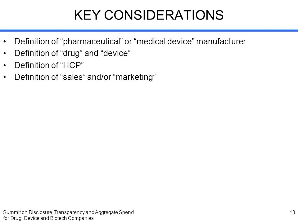 Summit on Disclosure, Transparency and Aggregate Spend for Drug, Device and Biotech Companies 18 KEY CONSIDERATIONS Definition of pharmaceutical or medical device manufacturer Definition of drug and device Definition of HCP Definition of sales and/or marketing