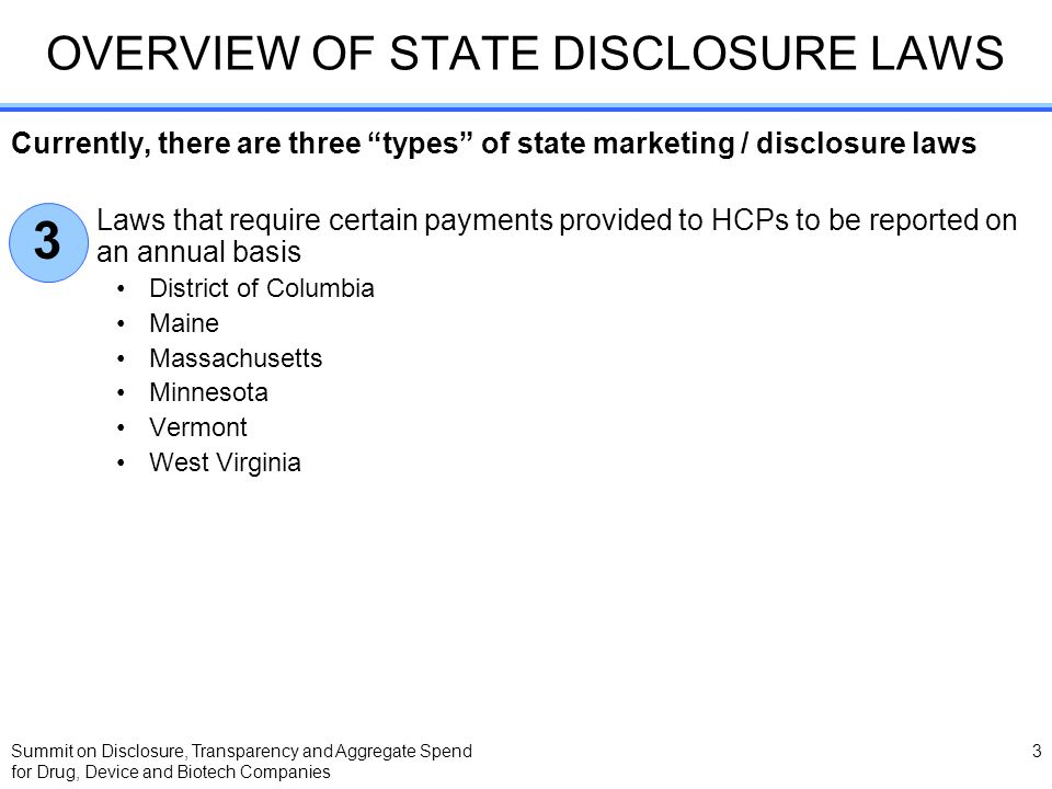 Summit on Disclosure, Transparency and Aggregate Spend for Drug, Device and Biotech Companies 3 OVERVIEW OF STATE DISCLOSURE LAWS Currently, there are three types of state marketing / disclosure laws Laws that require certain payments provided to HCPs to be reported on an annual basis District of Columbia Maine Massachusetts Minnesota Vermont West Virginia 3