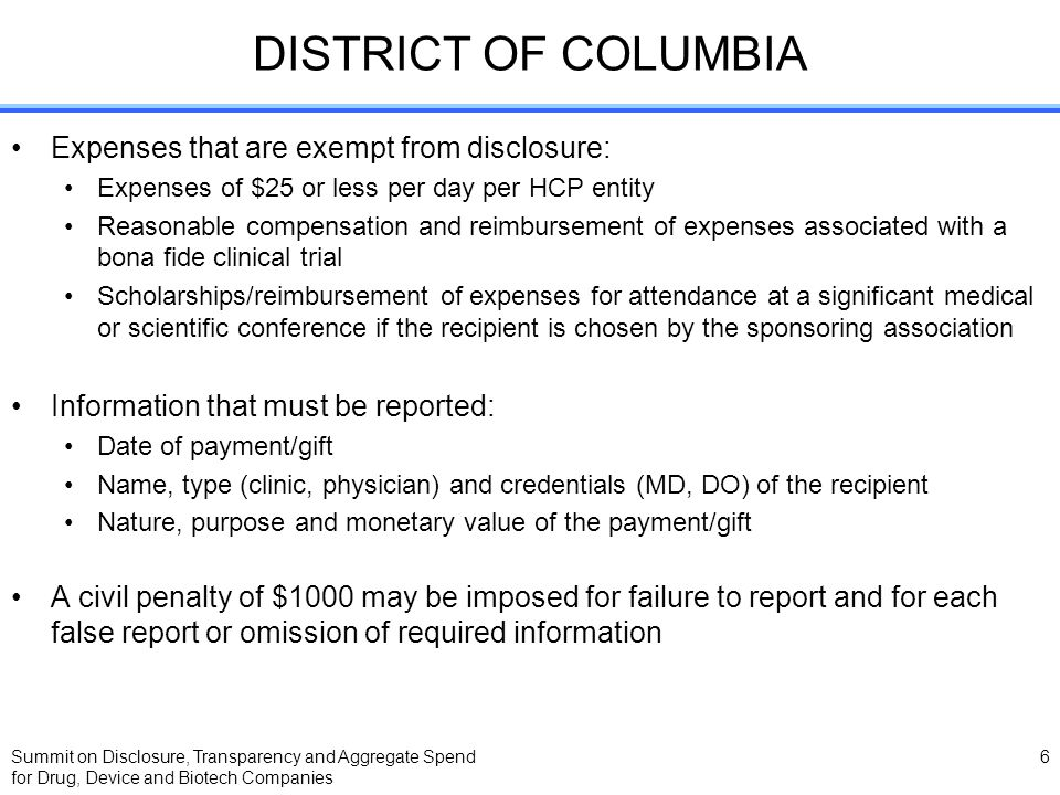 Summit on Disclosure, Transparency and Aggregate Spend for Drug, Device and Biotech Companies 6 DISTRICT OF COLUMBIA Expenses that are exempt from disclosure: Expenses of $25 or less per day per HCP entity Reasonable compensation and reimbursement of expenses associated with a bona fide clinical trial Scholarships/reimbursement of expenses for attendance at a significant medical or scientific conference if the recipient is chosen by the sponsoring association Information that must be reported: Date of payment/gift Name, type (clinic, physician) and credentials (MD, DO) of the recipient Nature, purpose and monetary value of the payment/gift A civil penalty of $1000 may be imposed for failure to report and for each false report or omission of required information