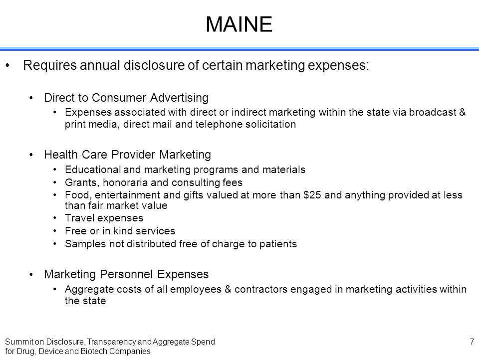 Summit on Disclosure, Transparency and Aggregate Spend for Drug, Device and Biotech Companies 7 MAINE Requires annual disclosure of certain marketing expenses: Direct to Consumer Advertising Expenses associated with direct or indirect marketing within the state via broadcast & print media, direct mail and telephone solicitation Health Care Provider Marketing Educational and marketing programs and materials Grants, honoraria and consulting fees Food, entertainment and gifts valued at more than $25 and anything provided at less than fair market value Travel expenses Free or in kind services Samples not distributed free of charge to patients Marketing Personnel Expenses Aggregate costs of all employees & contractors engaged in marketing activities within the state