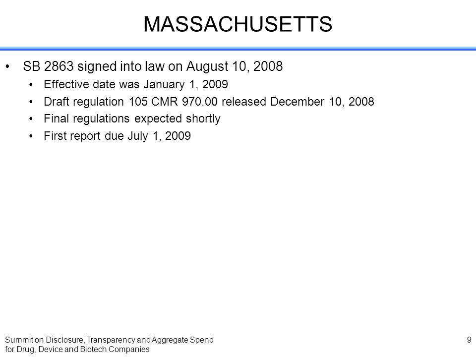 Summit on Disclosure, Transparency and Aggregate Spend for Drug, Device and Biotech Companies 9 MASSACHUSETTS SB 2863 signed into law on August 10, 2008 Effective date was January 1, 2009 Draft regulation 105 CMR 970.00 released December 10, 2008 Final regulations expected shortly First report due July 1, 2009