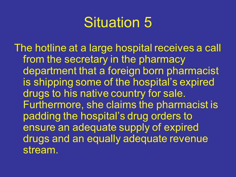 Situation 5 The hotline at a large hospital receives a call from the secretary in the pharmacy department that a foreign born pharmacist is shipping some of the hospitals expired drugs to his native country for sale.