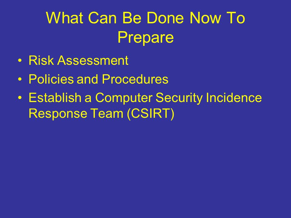 What Can Be Done Now To Prepare Risk Assessment Policies and Procedures Establish a Computer Security Incidence Response Team (CSIRT)