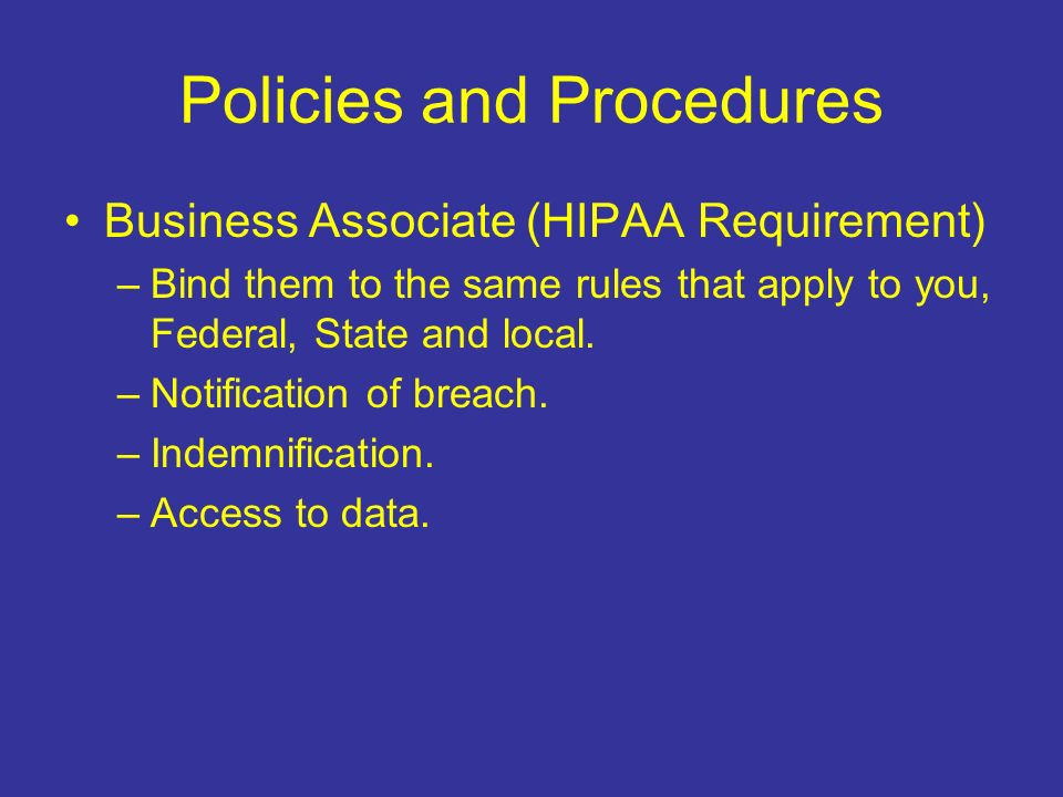 Policies and Procedures Business Associate (HIPAA Requirement) –Bind them to the same rules that apply to you, Federal, State and local.