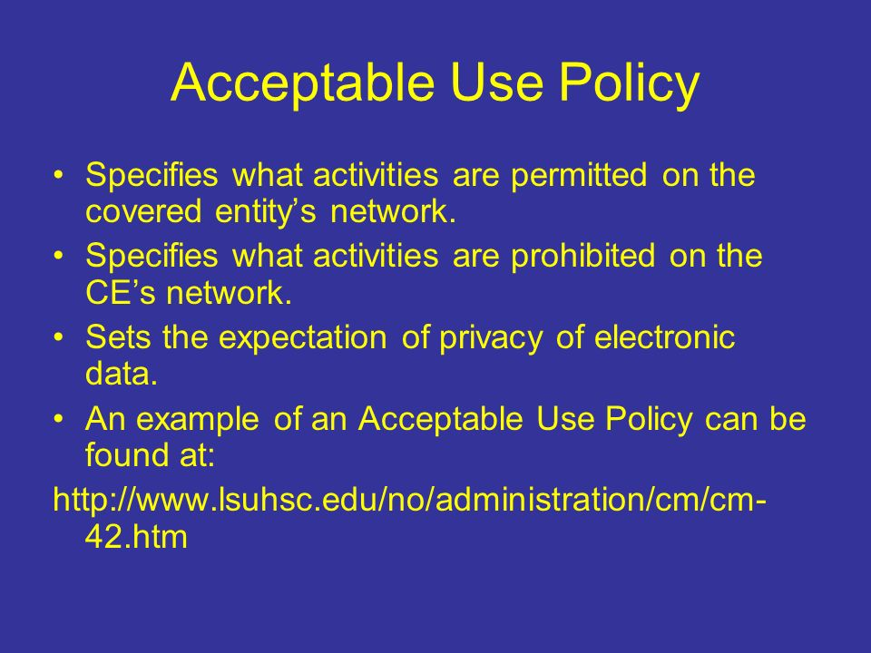 Acceptable Use Policy Specifies what activities are permitted on the covered entitys network.