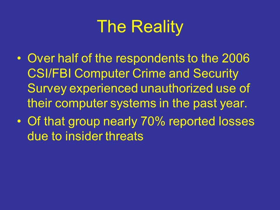 The Reality Over half of the respondents to the 2006 CSI/FBI Computer Crime and Security Survey experienced unauthorized use of their computer systems in the past year.