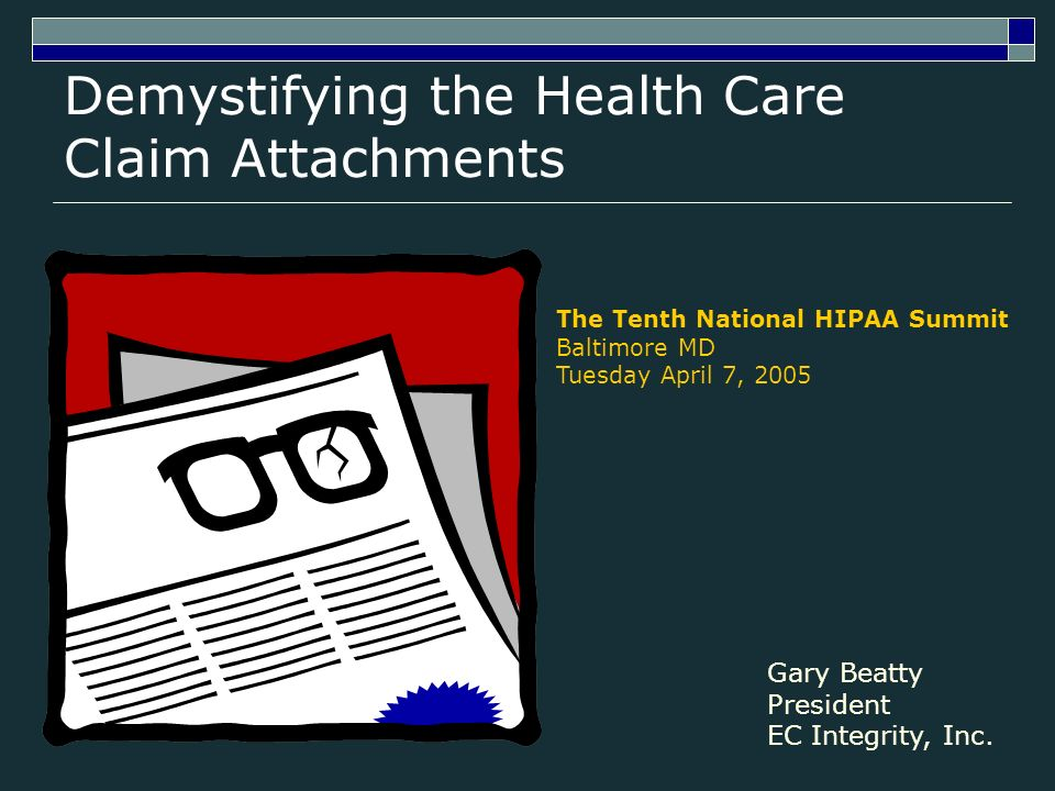 Demystifying the Health Care Claim Attachments The Tenth National HIPAA Summit Baltimore MD Tuesday April 7, 2005 Gary Beatty President EC Integrity, Inc.