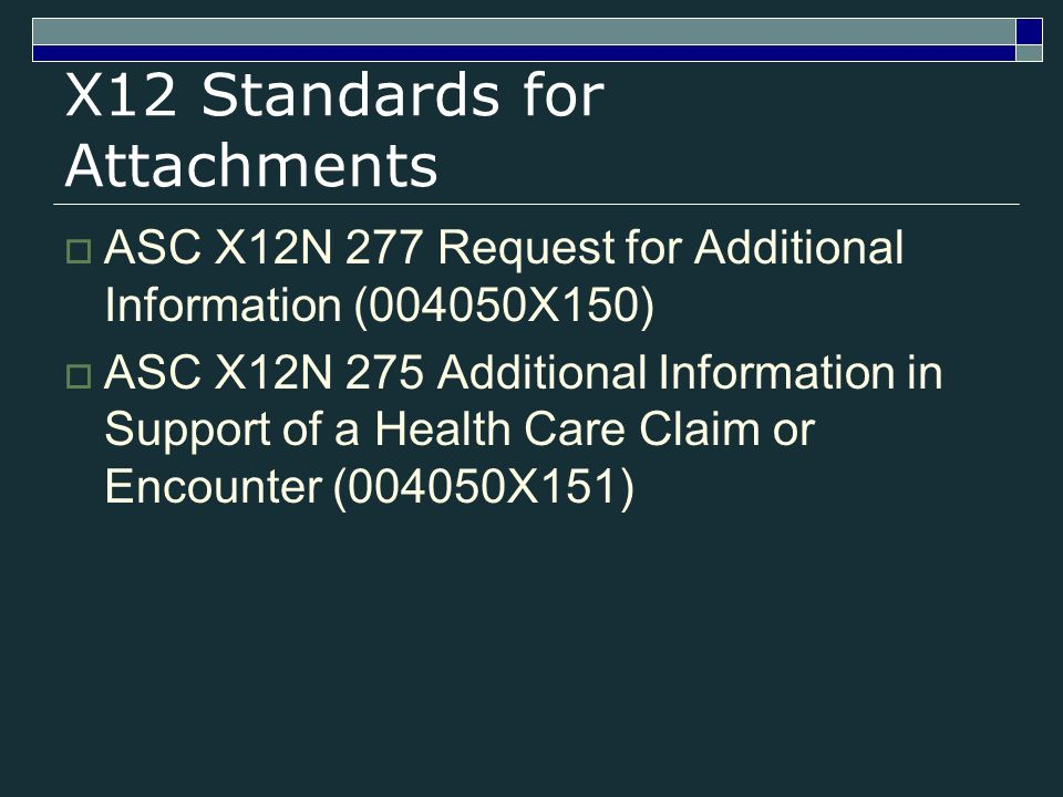 X12 Standards for Attachments ASC X12N 277 Request for Additional Information (004050X150) ASC X12N 275 Additional Information in Support of a Health Care Claim or Encounter (004050X151)