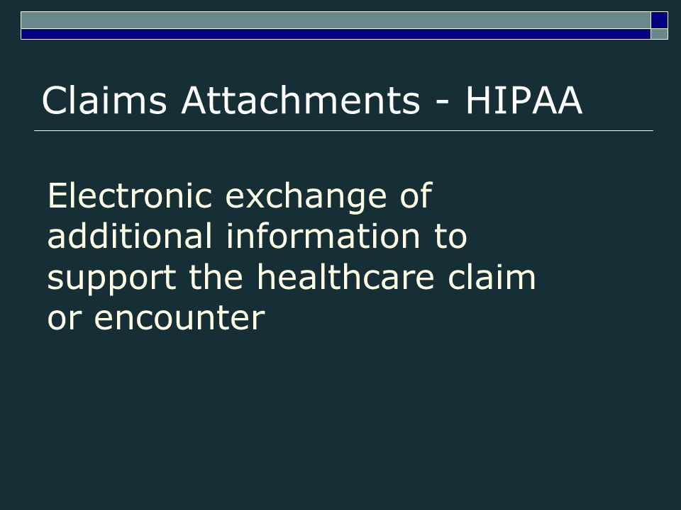 Claims Attachments - HIPAA Electronic exchange of additional information to support the healthcare claim or encounter