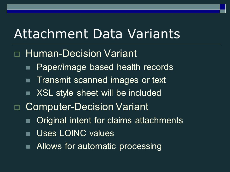 Attachment Data Variants Human-Decision Variant Paper/image based health records Transmit scanned images or text XSL style sheet will be included Computer-Decision Variant Original intent for claims attachments Uses LOINC values Allows for automatic processing