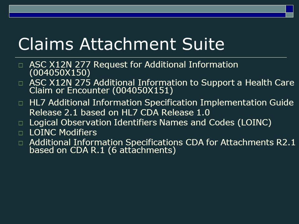 Claims Attachment Suite ASC X12N 277 Request for Additional Information (004050X150) ASC X12N 275 Additional Information to Support a Health Care Claim or Encounter (004050X151) HL7 Additional Information Specification Implementation Guide Release 2.1 based on HL7 CDA Release 1.0 Logical Observation Identifiers Names and Codes (LOINC) LOINC Modifiers Additional Information Specifications CDA for Attachments R2.1 based on CDA R.1 (6 attachments)